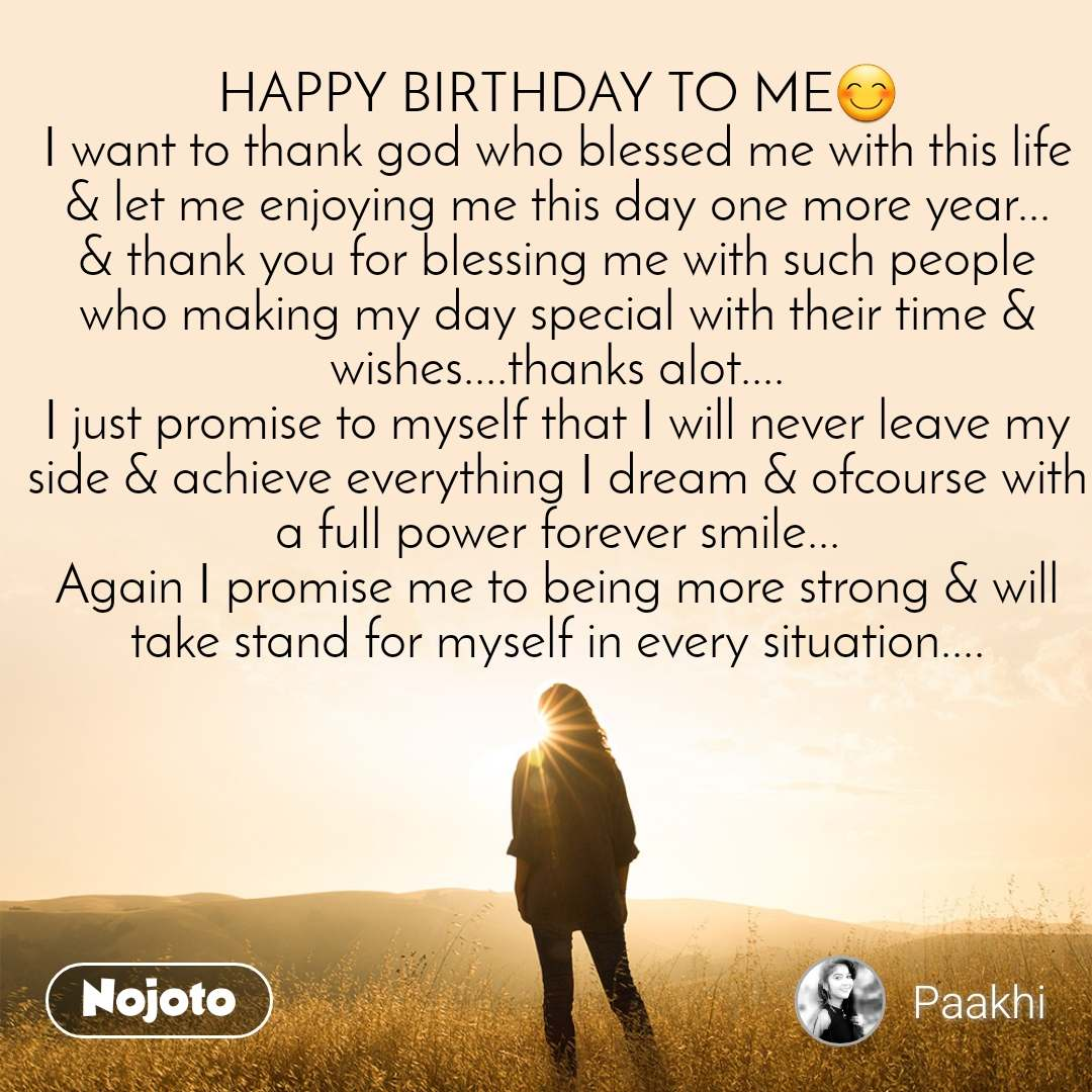 HAPPY BIRTHDAY TO ME😊 I want to thank god who blessed me with this life & let me enjoying me this day one more year... & thank you for blessing me with such people who making my day special with their time & wishes....thanks alot.... I just promise to myself that I will never leave my side & achieve everything I dream & ofcourse with a full power forever smile... Again I promise me to being more strong & will take stand for myself in every situation....