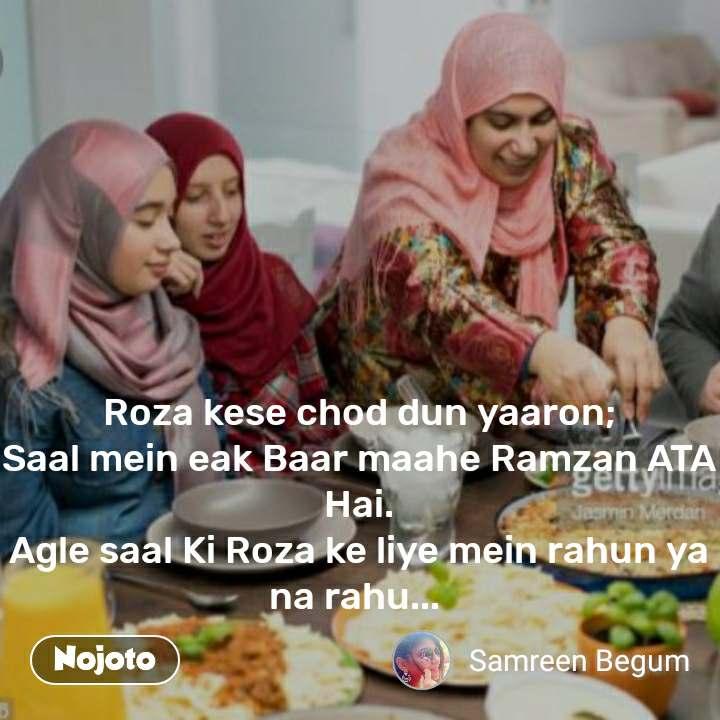 Roza kese chod dun yaaron; Saal mein eak Baar maahe Ramzan ATA Hai. Agle saal Ki Roza ke liye mein rahun ya na rahu...