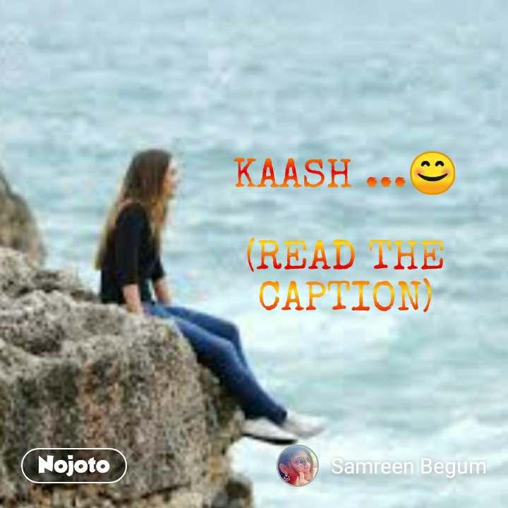 KAASH ...😊  (READ THE CAPTION)