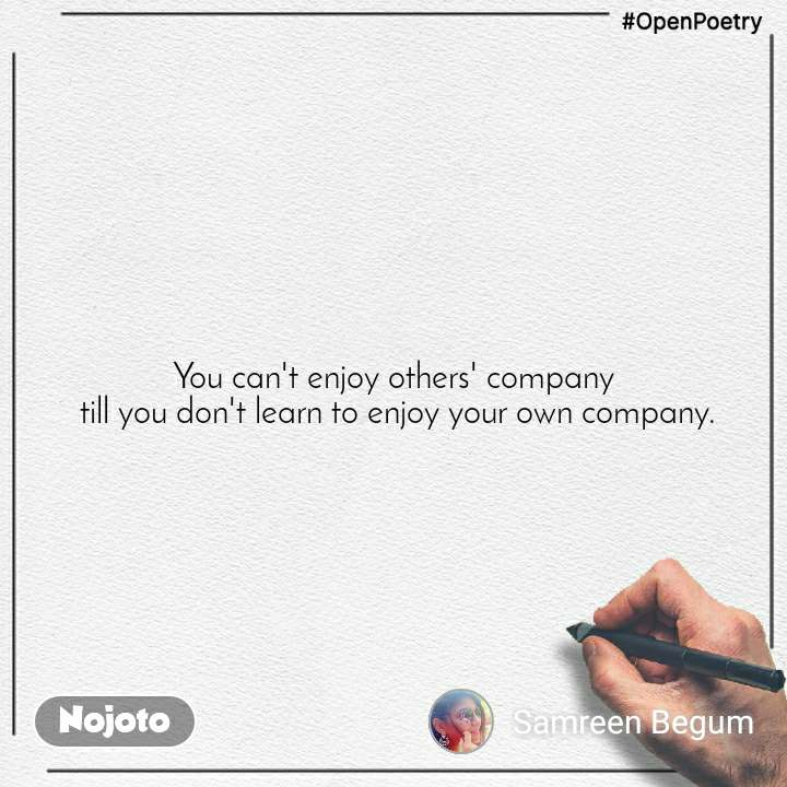 #OpenPoetry You can't enjoy others' company  till you don't learn to enjoy your own company.