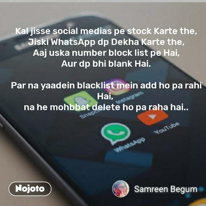 Kal jisse social medias pe stock Karte the, Jiski WhatsApp dp Dekha Karte the, Aaj uska number block list pe Hai, Aur dp bhi blank Hai.  Par na yaadein blacklist mein add ho pa rahi Hai,  na he mohbbat delete ho pa raha hai..