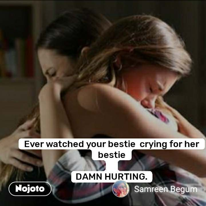 Ever watched your bestie  crying for her bestie  DAMN HURTING.