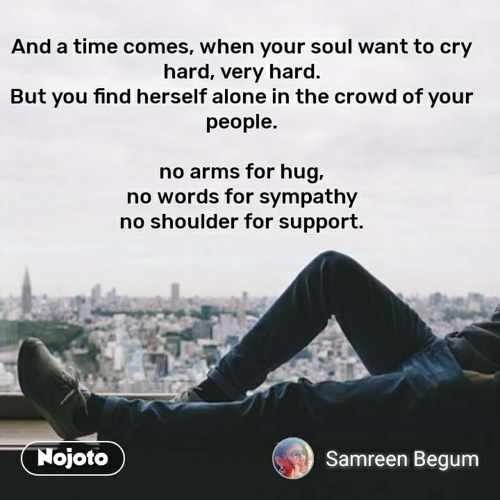 And a time comes, when your soul want to cry hard, very hard. But you find herself alone in the crowd of your people.  no arms for hug, no words for sympathy no shoulder for support.