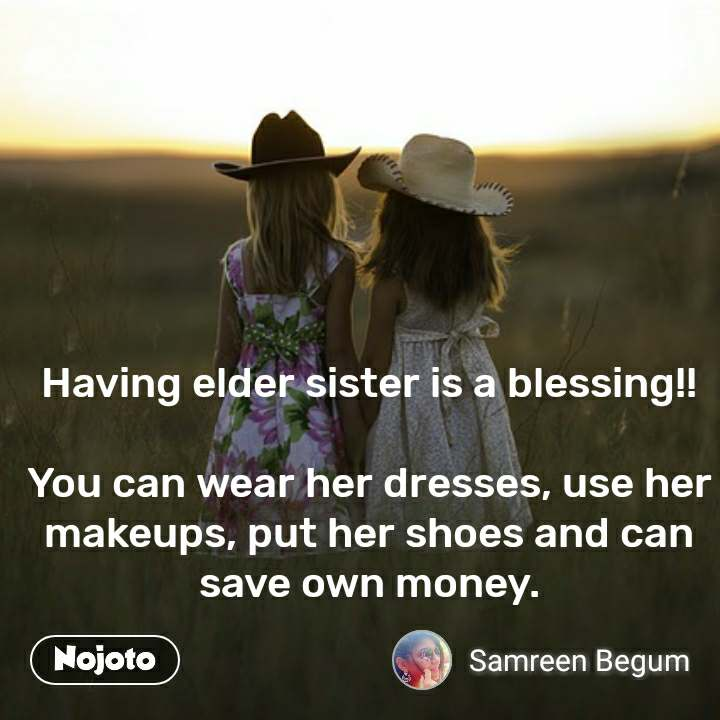 Having elder sister is a blessing!!  You can wear her dresses, use her makeups, put her shoes and can save own money.