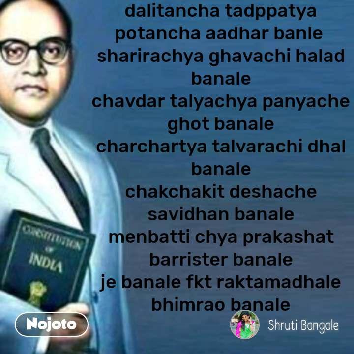 dalitancha tadppatya potancha aadhar banle  sharirachya ghavachi halad banale chavdar talyachya panyache ghot banale charchartya talvarachi dhal banale chakchakit deshache savidhan banale menbatti chya prakashat barrister banale je banale fkt raktamadhale bhimrao banale