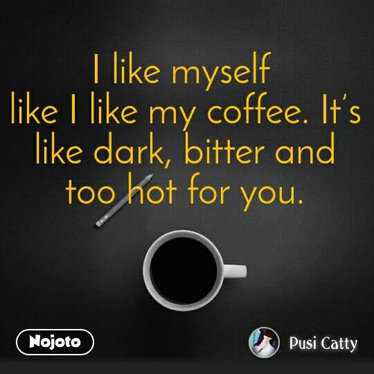I like myself  like I like my coffee. It's like dark, bitter and too hot for you.