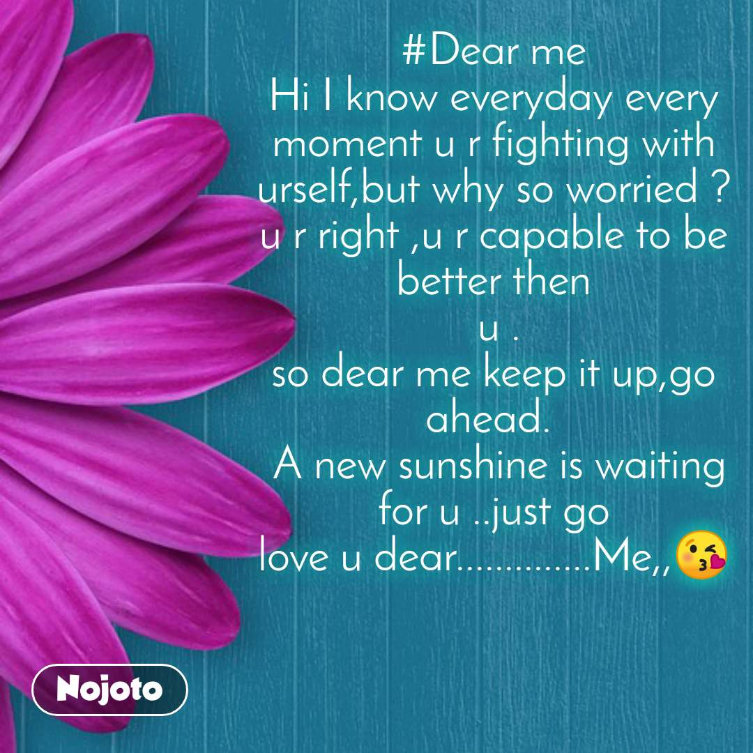 #Dear me Hi I know everyday every moment u r fighting with urself,but why so worried ? u r right ,u r capable to be better then  u . so dear me keep it up,go ahead.   A new sunshine is waiting for u ..just go love u dear..............Me,,😘