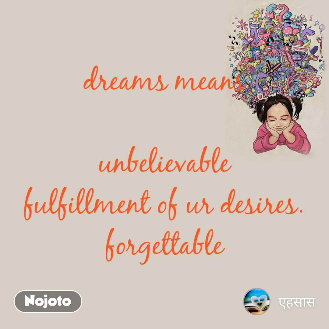 dreams means  unbelievable fulfillment of ur desires. forgettable