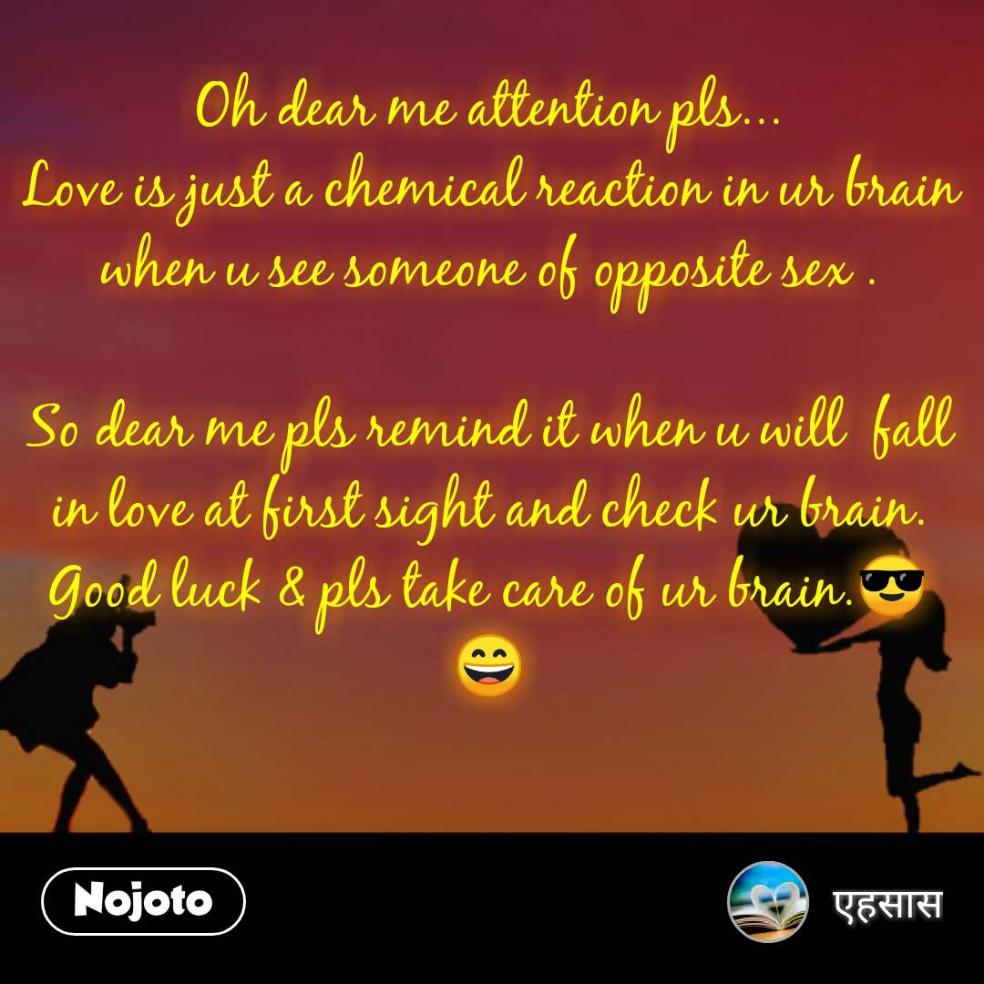 Valentine Sms messages status quotes     Dear me (love)  Oh dear me attention pls... Love is just a chemical reaction in ur brain when u see someone of opposite sex .  So dear me pls remind it when u will  fall in love at first sight and check ur brain. Good luck & pls take care of ur brain.😎😄
