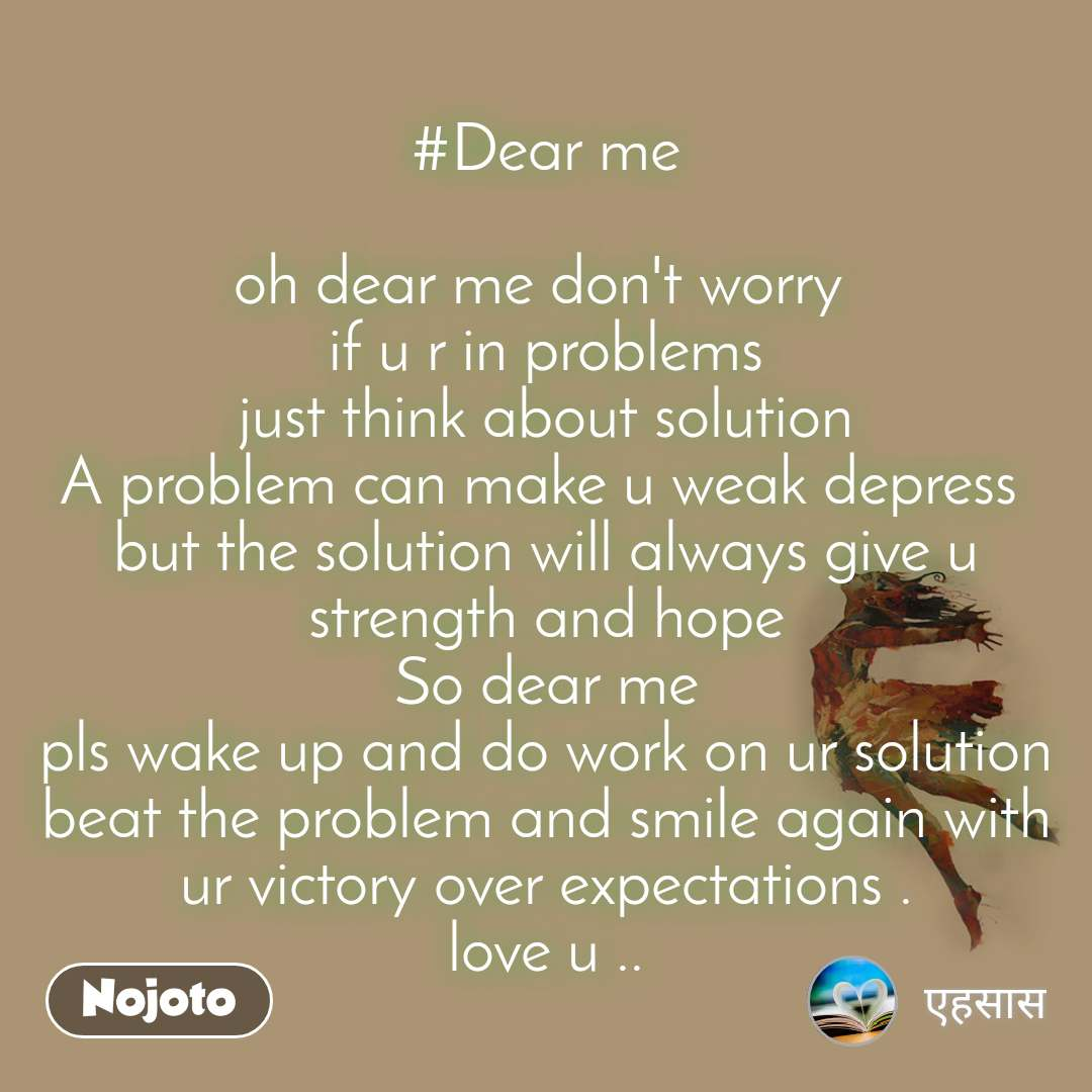 #Dear me  oh dear me don't worry  if u r in problems just think about solution A problem can make u weak depress  but the solution will always give u strength and hope So dear me pls wake up and do work on ur solution beat the problem and smile again with ur victory over expectations . love u ..