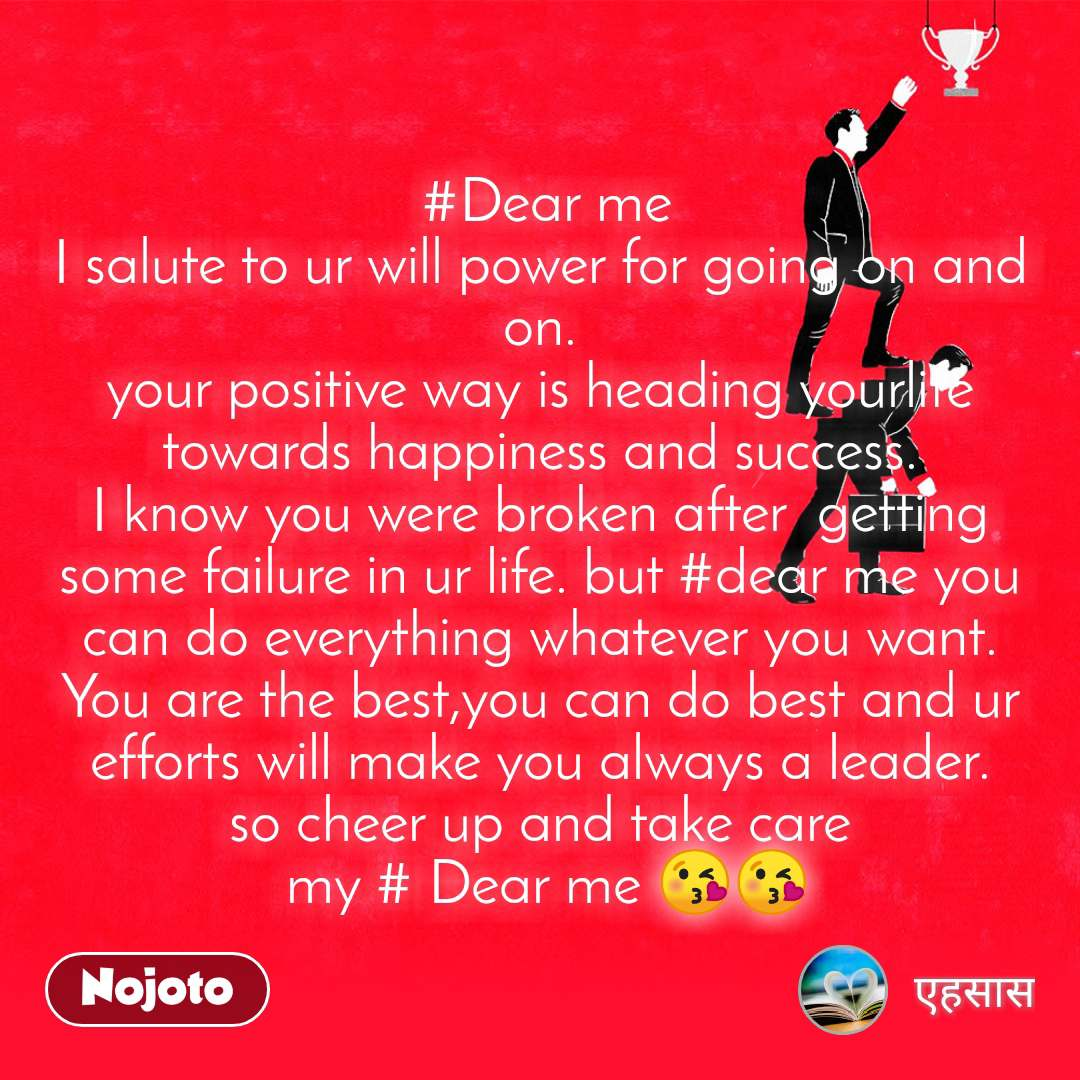 #Dear me I salute to ur will power for going on and on. your positive way is heading yourlife towards happiness and success. I know you were broken after  getting some failure in ur life. but #dear me you can do everything whatever you want. You are the best,you can do best and ur efforts will make you always a leader. so cheer up and take care  my # Dear me 😘😘