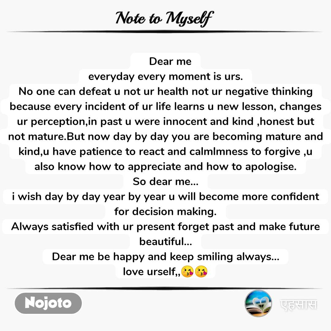 Note to Myself    Dear me everyday every moment is urs. No one can defeat u not ur health not ur negative thinking because every incident of ur life learns u new lesson, changes ur perception,in past u were innocent and kind ,honest but not mature.But now day by day you are becoming mature and kind,u have patience to react and calmlmness to forgive ,u also know how to appreciate and how to apologise. So dear me... i wish day by day year by year u will become more confident for decision making. Always satisfied with ur present forget past and make future beautiful... Dear me be happy and keep smiling always... love urself,,😘😘
