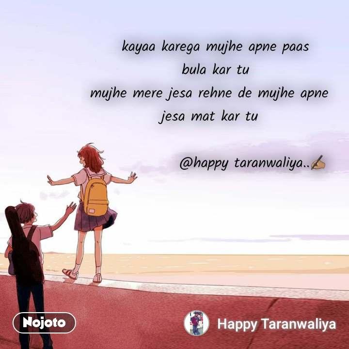 kayaa karega mujhe apne paas  bula kar tu mujhe mere jesa rehne de mujhe apne  jesa mat kar tu                              @happy taranwaliya..✍🏽