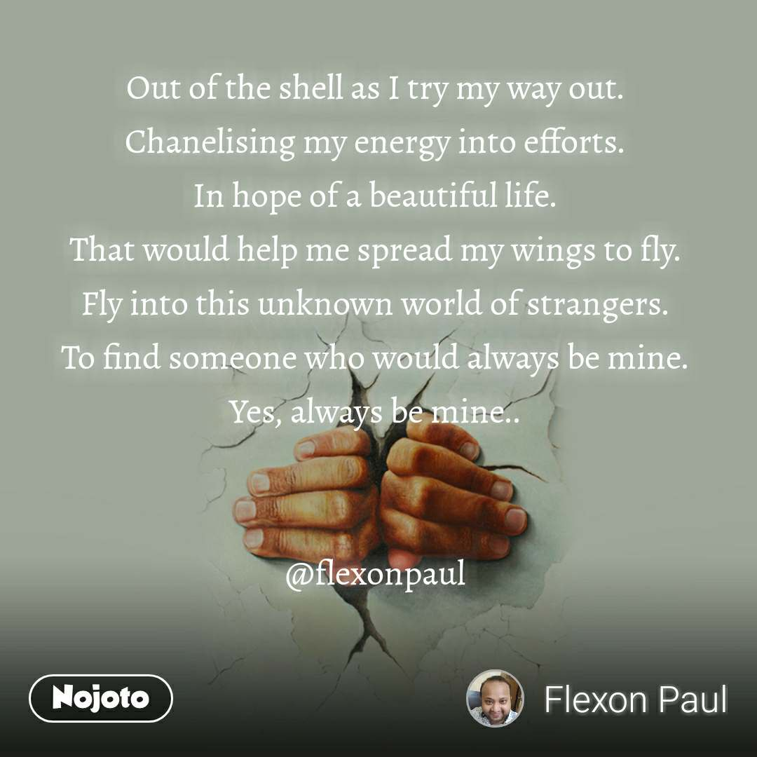 Out of the shell as I try my way out.  Chanelising my energy into efforts.  In hope of a beautiful life.  That would help me spread my wings to fly.  Fly into this unknown world of strangers.  To find someone who would always be mine.  Yes, always be mine..    @flexonpaul