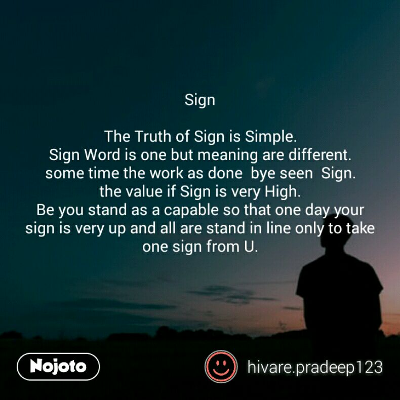 Sign  The Truth of Sign is Simple. Sign Word is one but meaning are different. some time the work as done  bye seen  Sign. the value if Sign is very High. Be you stand as a capable so that one day your sign is very up and all are stand in line only to take one sign from U.