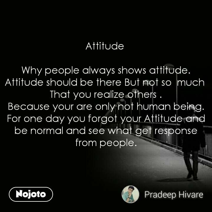 Attitude   Why people always shows attitude. Attitude should be there But not so  much  That you realize others . Because your are only not human being. For one day you forgot your Attitude and be normal and see what get response from people.                #NojotoQuote