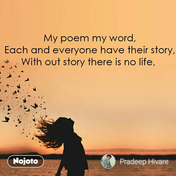 My poem my word, Each and everyone have their story, With out story there is no life,