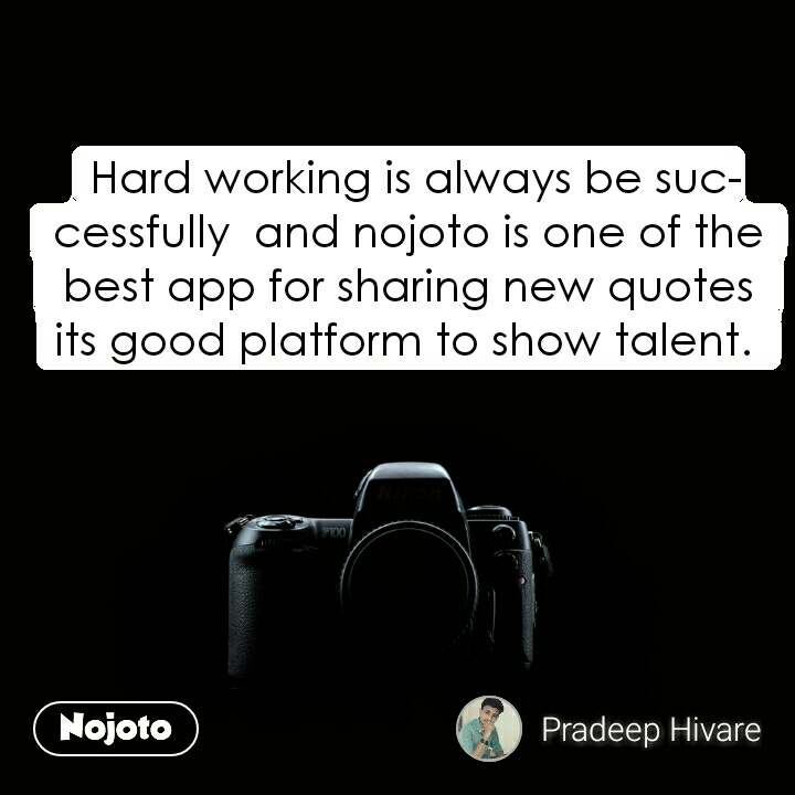 Hard working is always be successfully  and nojoto is one of the best app for sharing new quotes  its good platform to show talent.