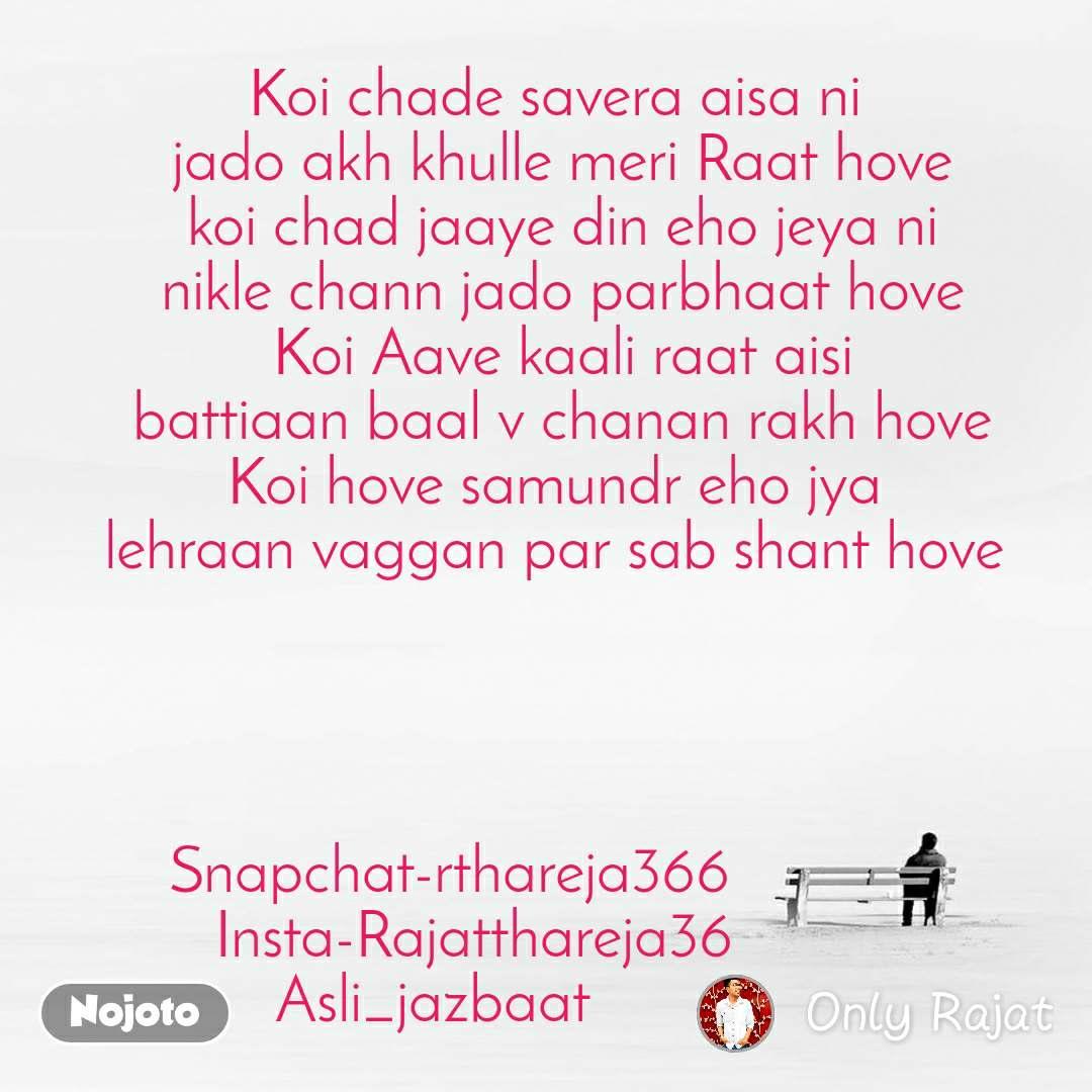 Koi chade savera aisa ni  jado akh khulle meri Raat hove koi chad jaaye din eho jeya ni nikle chann jado parbhaat hove Koi Aave kaali raat aisi battiaan baal v chanan rakh hove Koi hove samundr eho jya  lehraan vaggan par sab shant hove      Snapchat-rthareja366               Insta-Rajatthareja36               Asli_jazbaat