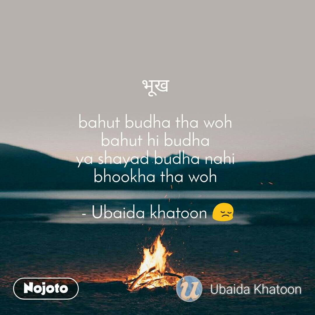 भूख   bahut budha tha woh  bahut hi budha  ya shayad budha nahi  bhookha tha woh   - Ubaida khatoon 😔