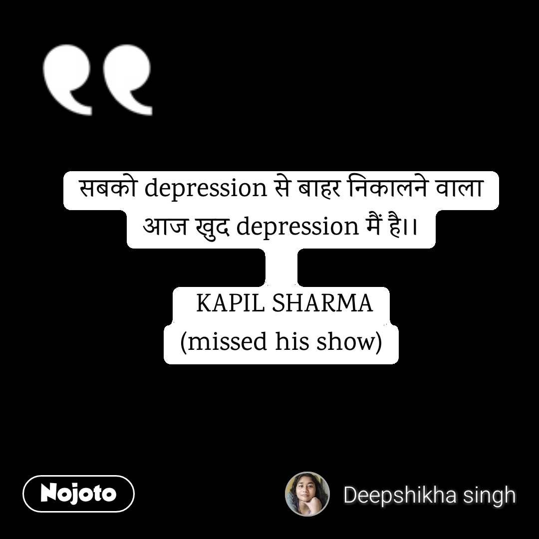 सबको depression से बाहर निकालने वाला आज खुद depression मैं है।।   KAPIL SHARMA (missed his show)