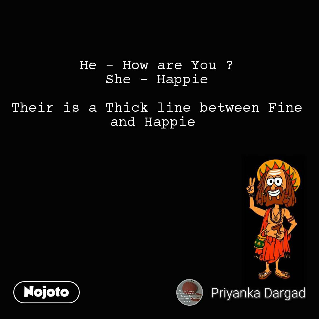 He - How are You ? She - Happie  Their is a Thick line between Fine and Happie