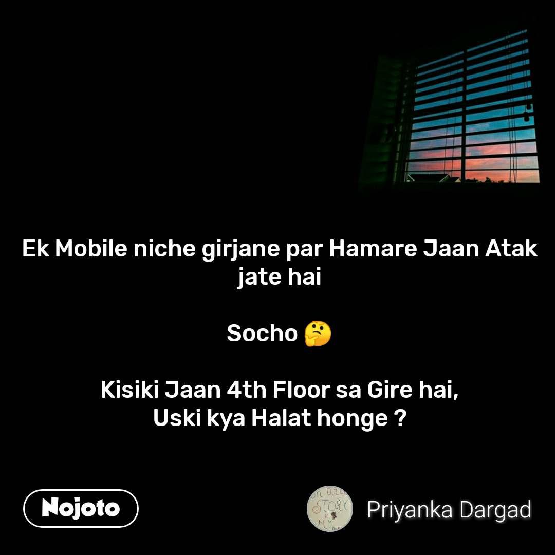 Ek Mobile niche girjane par Hamare Jaan Atak jate hai  Socho 🤔  Kisiki Jaan 4th Floor sa Gire hai, Uski kya Halat honge ?