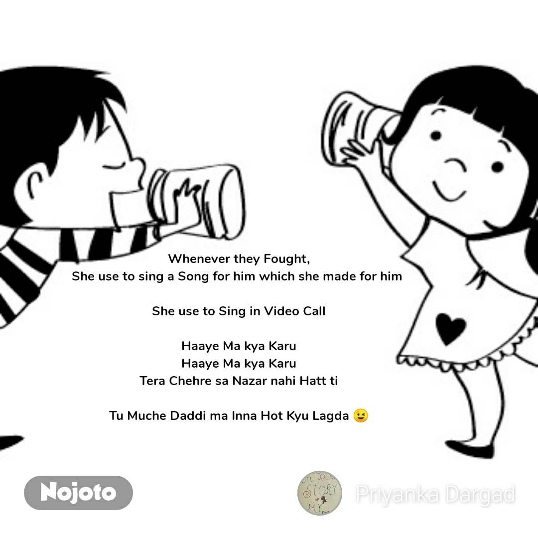 Whenever they Fought, She use to sing a Song for him which she made for him   She use to Sing in Video Call  Haaye Ma kya Karu Haaye Ma kya Karu Tera Chehre sa Nazar nahi Hatt ti  Tu Muche Daddi ma Inna Hot Kyu Lagda 😉