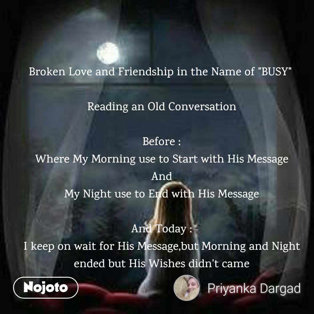 "Broken Love and Friendship in the Name of ""BUSY""   Reading an Old Conversation  Before : Where My Morning use to Start with His Message And My Night use to End with His Message  And Today : I keep on wait for His Message,but Morning and Night ended but His Wishes didn't came"