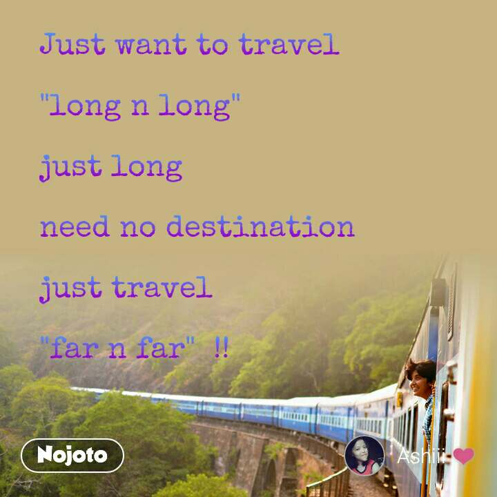 """Just want to travel  """"long n long""""  just long  need no destination  just travel   """"far n far""""  !!"""