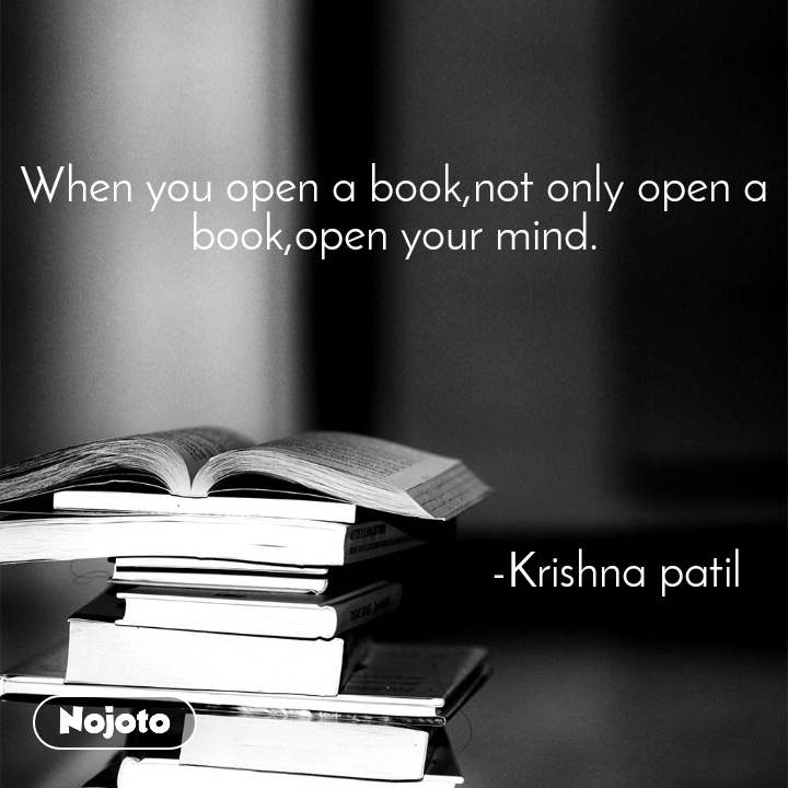When you open a book,not only open a book,open your mind.                                            -Krishna patil