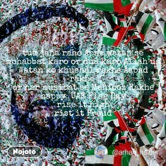tum jaha raho Apne watan se mohabbat karo or dua karo Allah us Watan ko khushal rakhe Aabad rakhe  or har musibat se Mahfooz Rakhe happy  UAE Flag Day  rise it high  rist it Proud