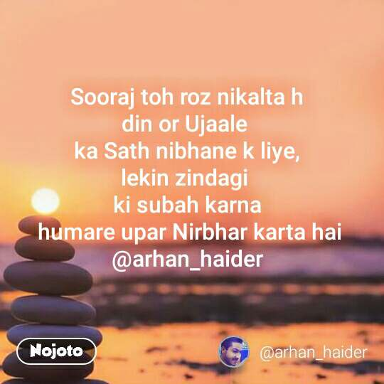 Sooraj toh roz nikalta h din or Ujaale  ka Sath nibhane k liye, lekin zindagi  ki subah karna  humare upar Nirbhar karta hai @arhan_haider