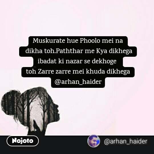 Girl quotes in Hindi Muskurate hue Phoolo mei na  dikha toh.Paththar me Kya dikhega ibadat ki nazar se dekhoge  toh Zarre zarre mei khuda dikhega @arhan_haider