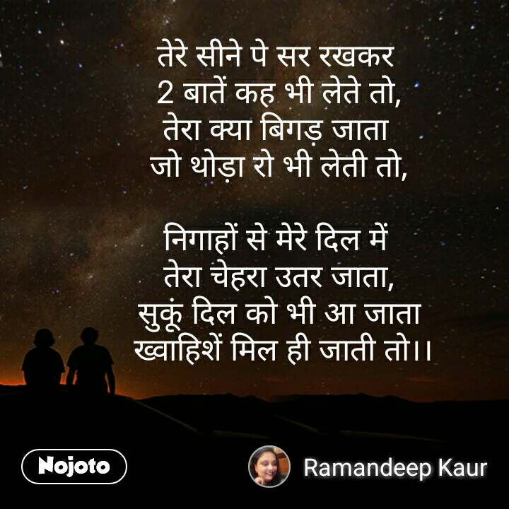 Dil quotes in Hindi तेरे सीने पे सर रखकर  2 बातें कह भी लेते तो, तेरा क्या बिगड़ जाता  जो थोड़ा रो भी लेती तो,  निगाहों से मेरे दिल में  तेरा चेहरा उतर जाता, सुकूं दिल को भी आ जाता  ख्वाहिशें मिल ही जाती तो।। #NojotoQuote