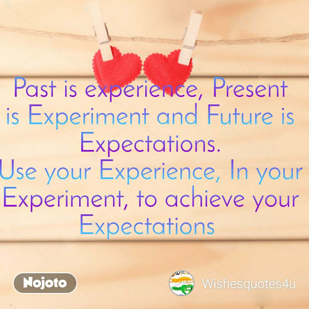 Past is experience, Present is Experiment and Future is Expectations. Use your Experience, In your Experiment, to achieve your Expectations