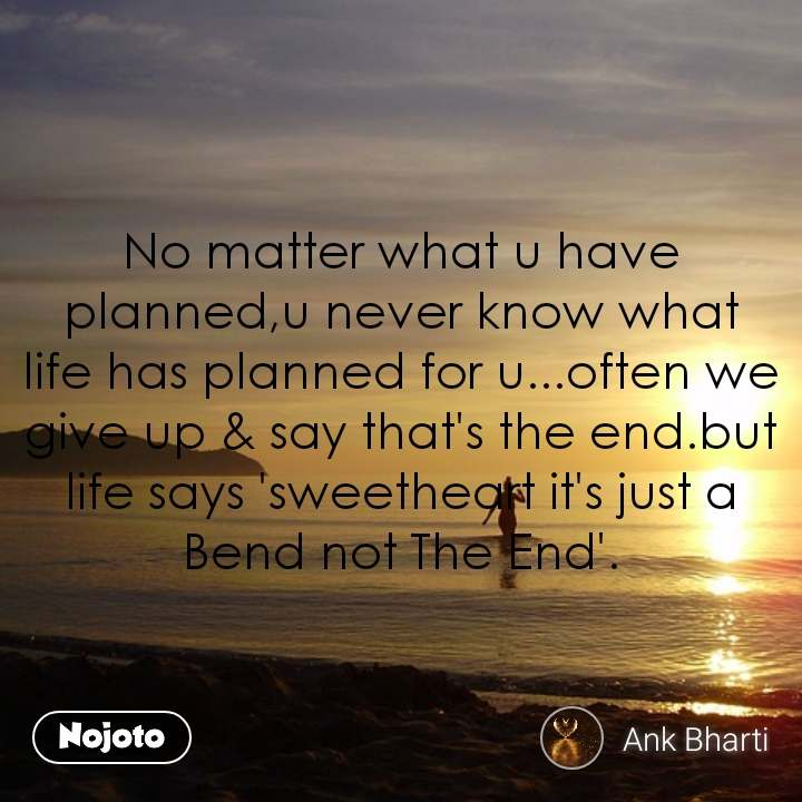 No matter what u have planned,u never know what life has planned for u...often we give up & say that's the end.but life says 'sweetheart it's just a Bend not The End'.