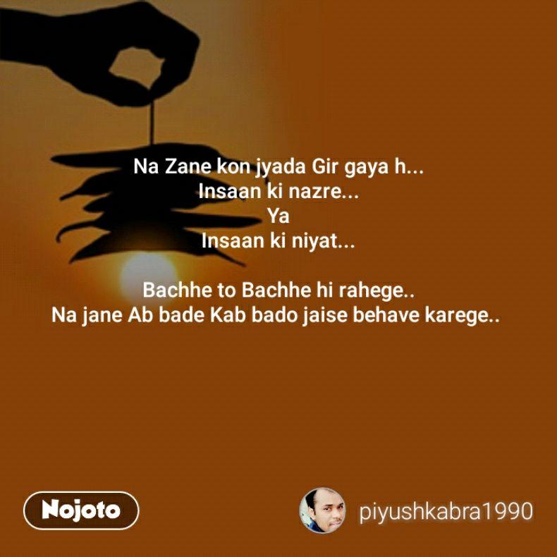 Na Zane kon jyada Gir gaya h... Insaan ki nazre... Ya Insaan ki niyat...  Bachhe to Bachhe hi rahege.. Na jane Ab bade Kab bado jaise behave karege..