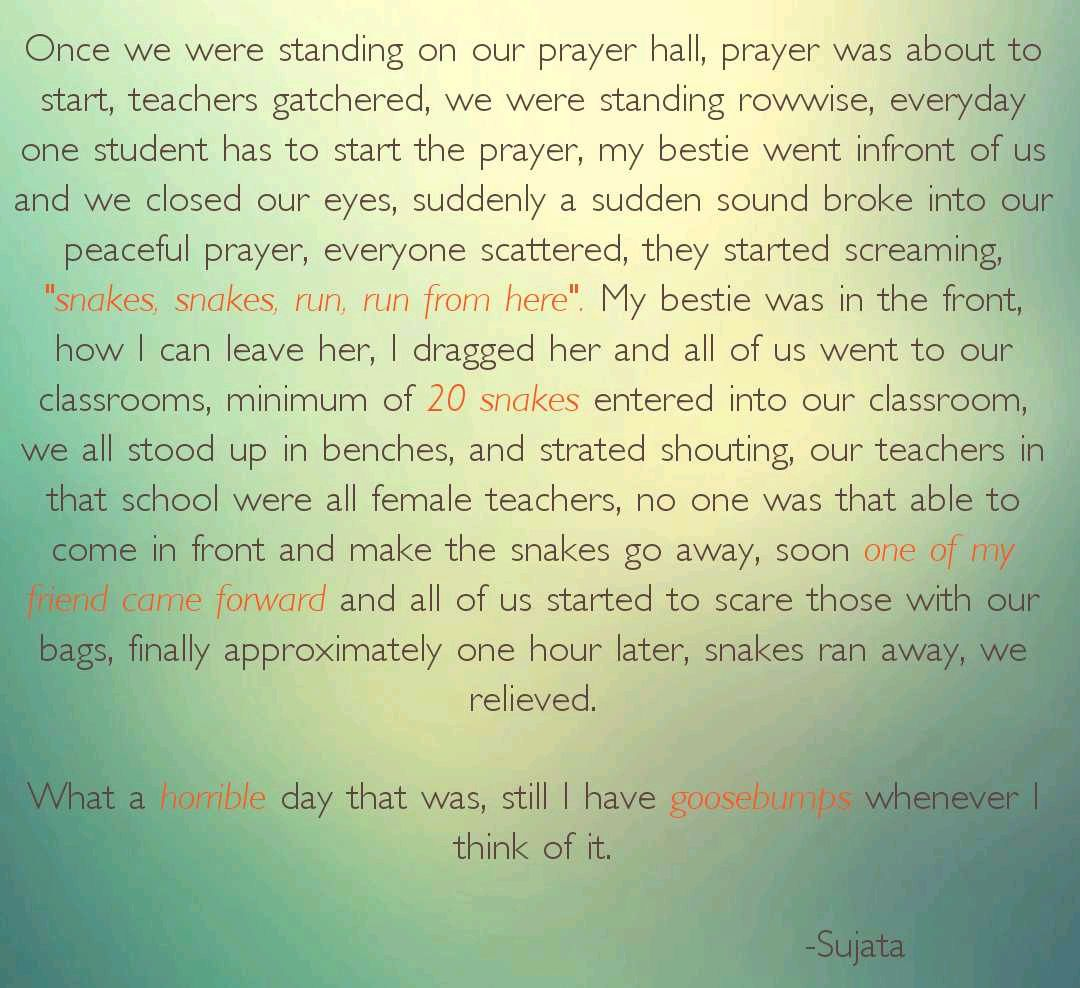 "Once we were standing on our prayer hall, prayer was about to start, teachers gatchered, we were standing rowwise, everyday one student has to start the prayer, my bestie went infront of us and we closed our eyes, suddenly a sudden sound broke into our peaceful prayer, everyone scattered, they started screaming, ""snakes, snakes, run, run from here"". My bestie was in the front, how I can leave her, I dragged her and all of us went to our classrooms, minimum of 20 snakes entered into our classroom, we all stood up in benches, and strated shouting, our teachers in that school were all female teachers, no one was that able to come in front and make the snakes go away, soon one of friend came forward and all of us started to scare those with our bags, finally approximately one hour later, snakes ran away, we relieved.  What a horrible day that was, still I have goosebumps whenever I think of it."