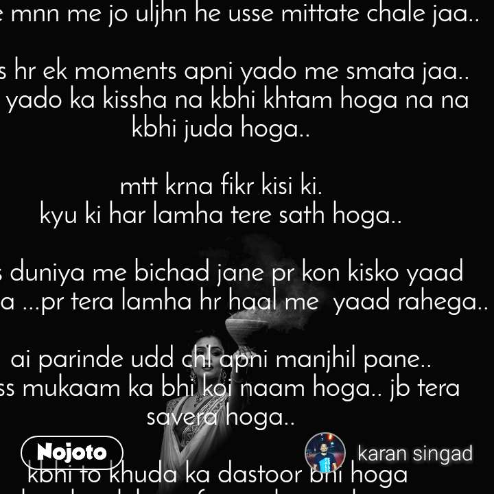 #poem#  ai yado ke parinde udd chhl apni manjhil pane.. tu jaha jayega vaha tera savera hoga.. tere mnn me jo uljhn he usse mittate chale jaa..  bss hr ek moments apni yado me smata jaa.. ye yado ka kissha na kbhi khtam hoga na na kbhi juda hoga..  mtt krna fikr kisi ki.  kyu ki har lamha tere sath hoga..   iss duniya me bichad jane pr kon kisko yaad krega ...pr tera lamha hr haal me  yaad rahega..  ai parinde udd chl apni manjhil pane.. uss mukaam ka bhi koi naam hoga.. jb tera savera hoga..  kbhi to khuda ka dastoor bhi hoga  ..jb tujhe ek baar firr mujh se milayega..  udd chll parinde apni manjhil pane..   #frnds forever ..  __karan