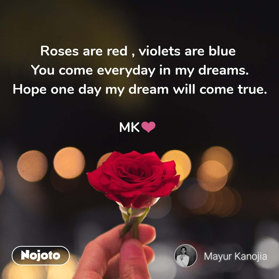 Roses are red , violets are blue  You come everyday in my dreams. Hope one day my dream will come true.  MK��