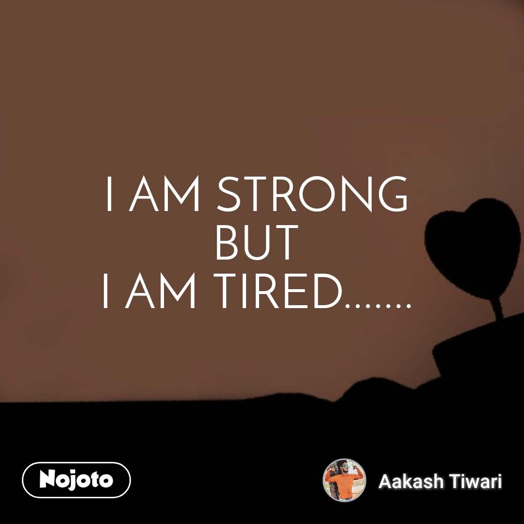I AM STRONG BUT I AM TIRED.......