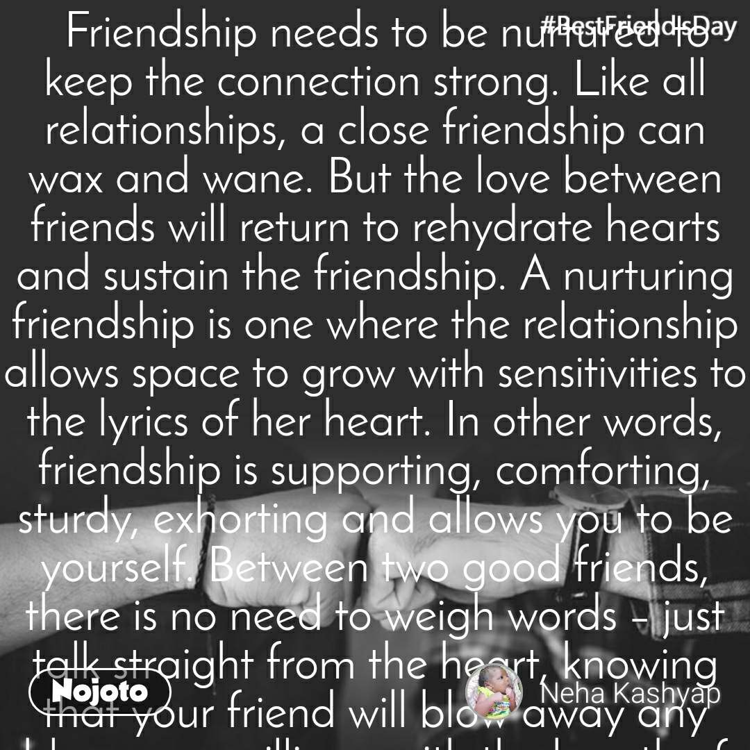 #BestFriend'sDay   Friendship needs to be nurtured to keep the connection strong. Like all relationships, a close friendship can wax and wane. But the love between friends will return to rehydrate hearts and sustain the friendship. A nurturing friendship is one where the relationship allows space to grow with sensitivities to the lyrics of her heart. In other words, friendship is supporting, comforting, sturdy, exhorting and allows you to be yourself. Between two good friends, there is no need to weigh words – just talk straight from the heart, knowing that your friend will blow away any bloopers or silliness with the breath of kindness. A close friendship stands on trust.