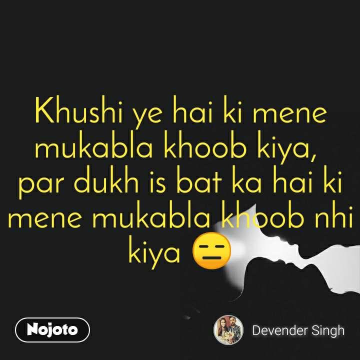 Khushi ye hai ki mene mukabla khoob kiya,  par dukh is bat ka hai ki mene mukabla khoob nhi kiya 😑