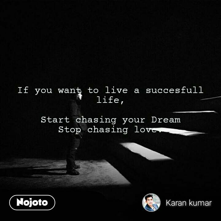 If you want to live a succesfull life,  Start chasing your Dream Stop chasing love.