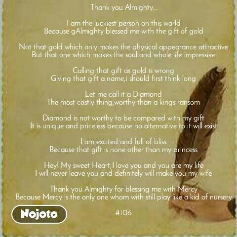 Thank you Almighty...  I am the luckiest person on this world Because gAlmighty blessed me with the gift of gold  Not that gold which only makes the physical appearance attractive But that one which makes the soul and whole life impressive  Calling that gift as gold is wrong Giving that gift a name,i should first think long  Let me call it a Diamond The most costly thing,worthy than a kings ransom  Diamond is not worthy to be compared with my gift It is unique and priceless because no alternative to it will exist  I am excited and full of bliss Because that gift is none other than my princess  Hey! My sweet Heart,I love you and you are my life I will never leave you and definitely will make you my wife  Thank you Almighty for blessing me with Mercy Because Mercy is the only one whom with still play like a kid of nursery  #106