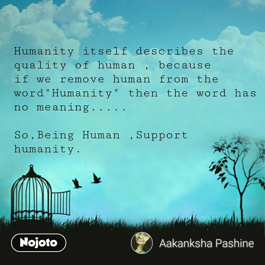 "Humanity itself describes the quality of human , because if we remove human from the word""Humanity"" then the word has no meaning.....  So,Being Human ,Support humanity."