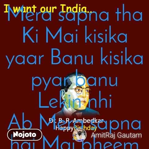 I want our India... Mera sapna tha Ki Mai kisika yaar Banu kisika pyar banu Lekin nhi Ab Mera sapna hai Mai bheem Rao ambedkar Banu Jay bheem