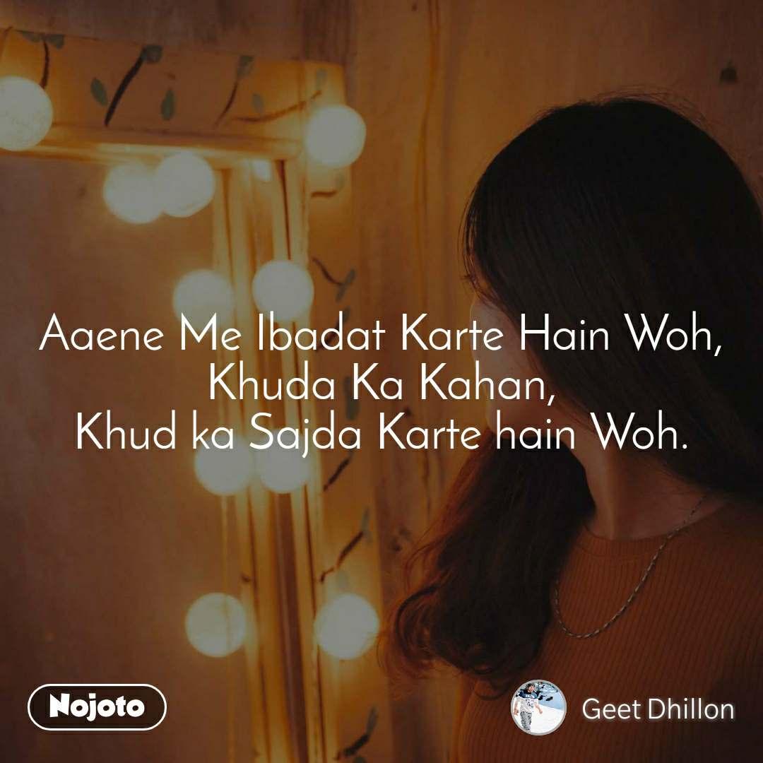 Aaene Me Ibadat Karte Hain Woh, Khuda Ka Kahan, Khud ka Sajda Karte hain Woh.
