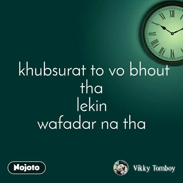 khubsurat to vo bhout tha  lekin  wafadar na tha